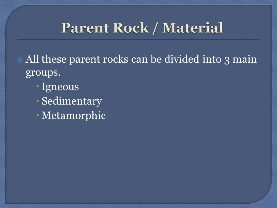  All these parent rocks can be divided into 3 main groups.  Igneous  Sedimentary  Metamorphic