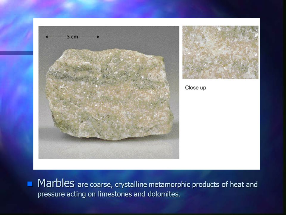 n Marbles are coarse, crystalline metamorphic products of heat and pressure acting on limestones and dolomites.