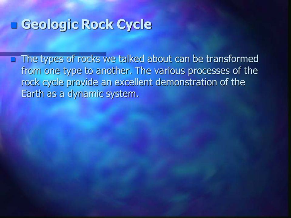n Geologic Rock Cycle n The types of rocks we talked about can be transformed from one type to another. The various processes of the rock cycle provid