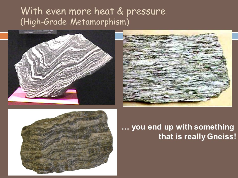 With even more heat & pressure (High-Grade Metamorphism) … you end up with something that is really Gneiss!