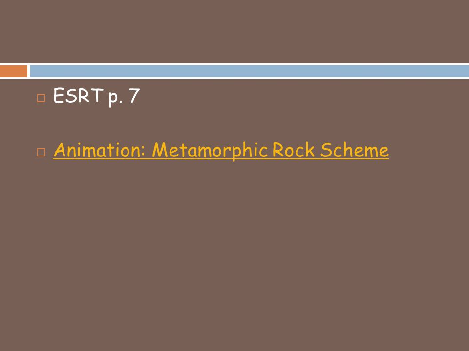  ESRT p. 7  Animation: Metamorphic Rock Scheme Animation: Metamorphic Rock Scheme