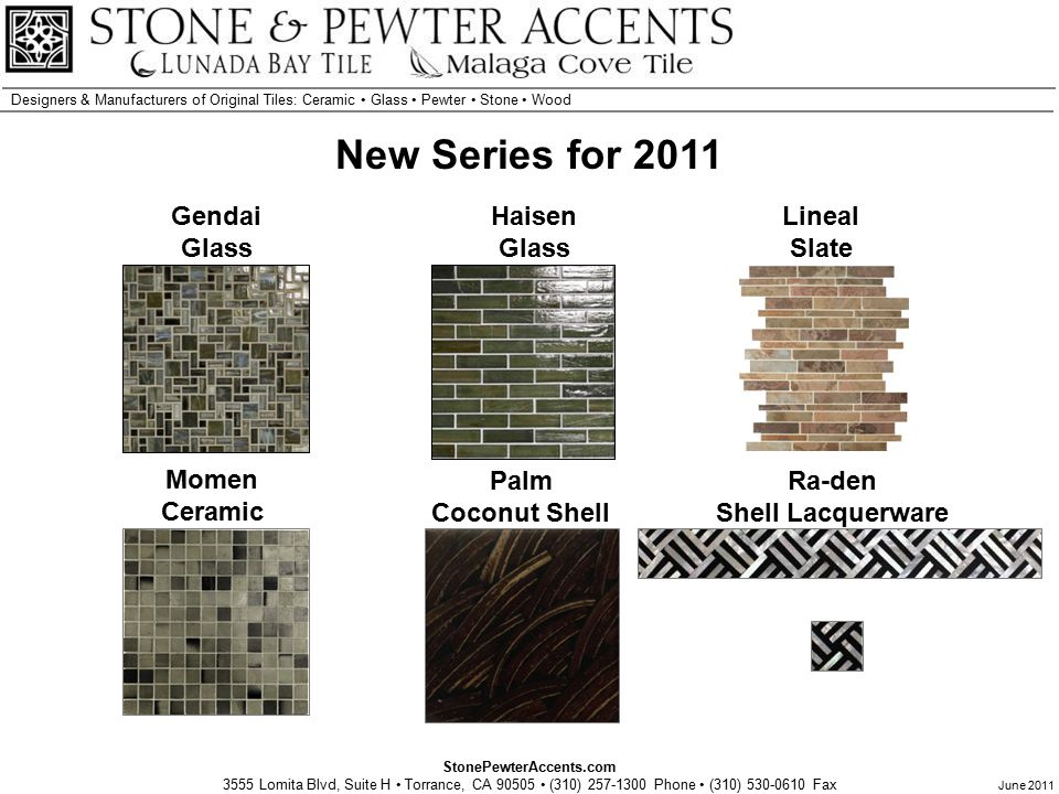StonePewterAccents.com 3555 Lomita Blvd, Suite H Torrance, CA 90505 (310) 257-1300 Phone (310) 530-0610 Fax Designers & Manufacturers of Original Tiles: Ceramic Glass Pewter Stone Wood June 2011 New Series for 2011 Ra-den Shell Lacquerware Lineal Slate Palm Coconut Shell Haisen Glass Gendai Glass Momen Ceramic