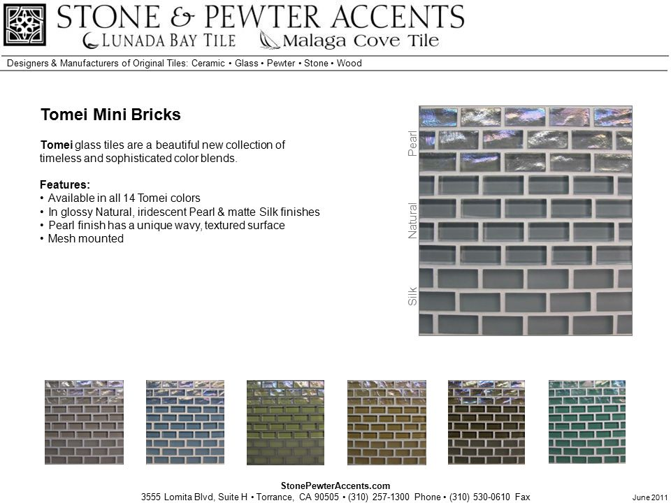 StonePewterAccents.com 3555 Lomita Blvd, Suite H Torrance, CA 90505 (310) 257-1300 Phone (310) 530-0610 Fax Designers & Manufacturers of Original Tiles: Ceramic Glass Pewter Stone Wood June 2011 Tomei Mini Bricks Tomei glass tiles are a beautiful new collection of timeless and sophisticated color blends.