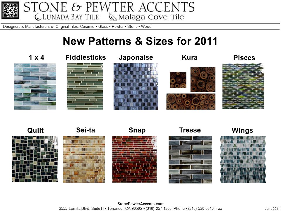 StonePewterAccents.com 3555 Lomita Blvd, Suite H Torrance, CA 90505 (310) 257-1300 Phone (310) 530-0610 Fax Designers & Manufacturers of Original Tiles: Ceramic Glass Pewter Stone Wood June 2011 New Patterns & Sizes for 2011 Sei-ta Japonaise Tresse Wings Quilt Snap Pisces Fiddlesticks1 x 4Kura