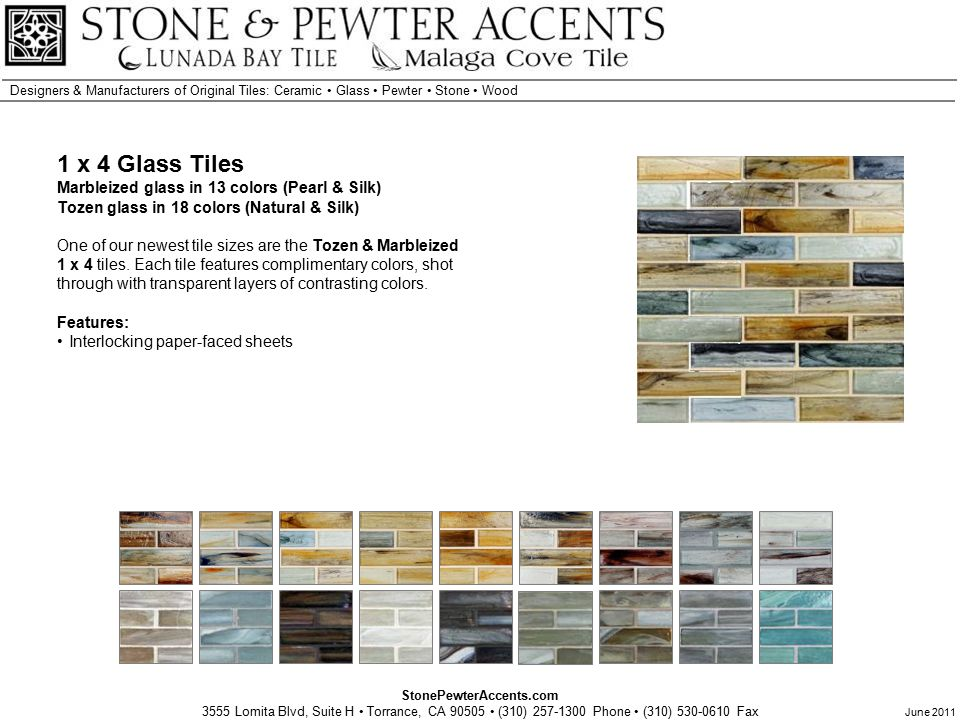 StonePewterAccents.com 3555 Lomita Blvd, Suite H Torrance, CA 90505 (310) 257-1300 Phone (310) 530-0610 Fax Designers & Manufacturers of Original Tiles: Ceramic Glass Pewter Stone Wood June 2011 1 x 4 Glass Tiles Marbleized glass in 13 colors (Pearl & Silk) Tozen glass in 18 colors (Natural & Silk) One of our newest tile sizes are the Tozen & Marbleized 1 x 4 tiles.