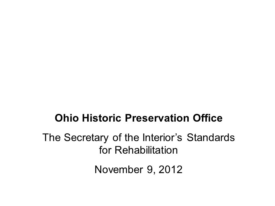Ohio Historic Preservation Office The Secretary of the Interior's Standards for Rehabilitation November 9, 2012