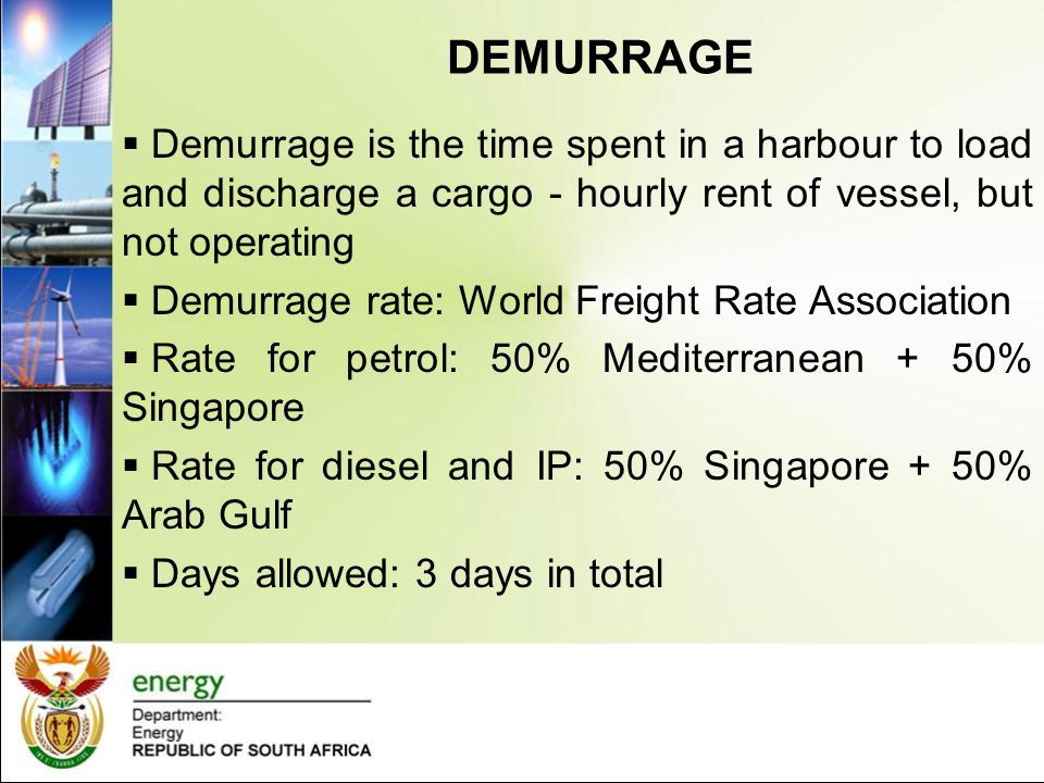 DEMURRAGE  Demurrage is the time spent in a harbour to load and discharge a cargo - hourly rent of vessel, but not operating  Demurrage rate: World