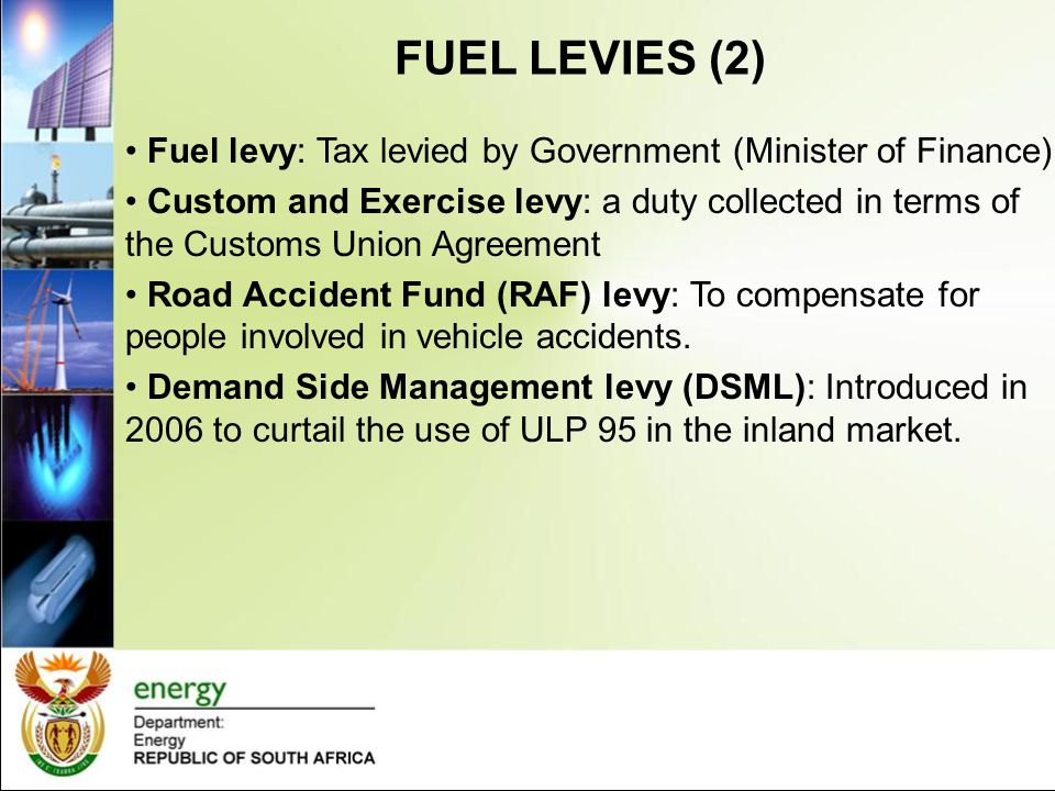 FUEL LEVIES (2) Fuel levy: Tax levied by Government (Minister of Finance) Custom and Exercise levy: a duty collected in terms of the Customs Union Agr