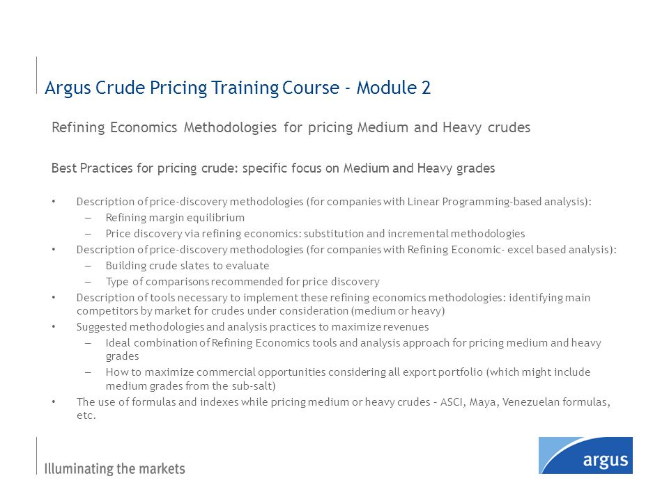Refining Economics Methodologies for pricing Medium and Heavy crudes Best Practices for pricing crude: specific focus on Medium and Heavy grades Description of price-discovery methodologies (for companies with Linear Programming-based analysis): – Refining margin equilibrium – Price discovery via refining economics: substitution and incremental methodologies Description of price-discovery methodologies (for companies with Refining Economic- excel based analysis): – Building crude slates to evaluate – Type of comparisons recommended for price discovery Description of tools necessary to implement these refining economics methodologies: identifying main competitors by market for crudes under consideration (medium or heavy) Suggested methodologies and analysis practices to maximize revenues – Ideal combination of Refining Economics tools and analysis approach for pricing medium and heavy grades – How to maximize commercial opportunities considering all export portfolio (which might include medium grades from the sub-salt) The use of formulas and indexes while pricing medium or heavy crudes – ASCI, Maya, Venezuelan formulas, etc.