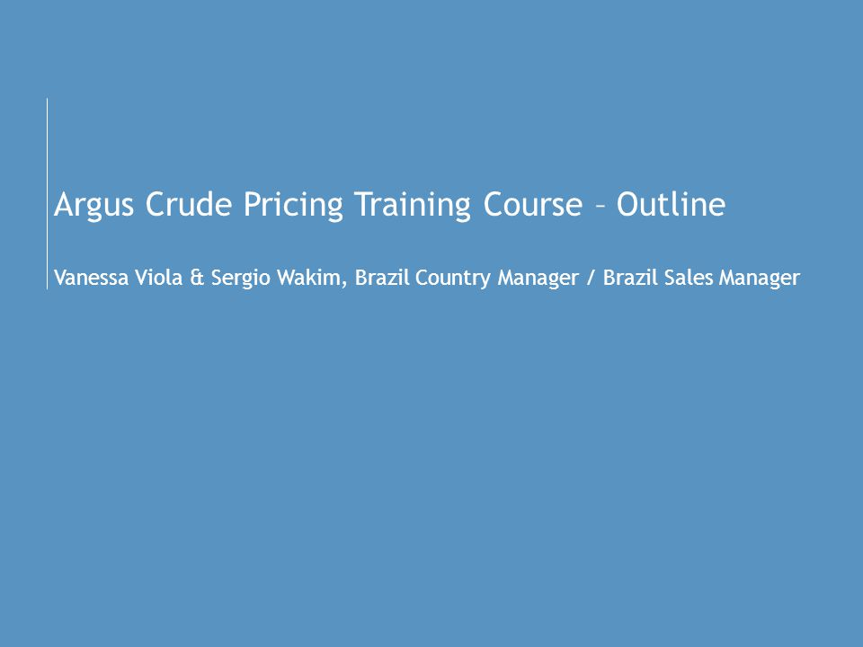 Argus Crude Pricing Training Course – Outline Vanessa Viola & Sergio Wakim, Brazil Country Manager / Brazil Sales Manager