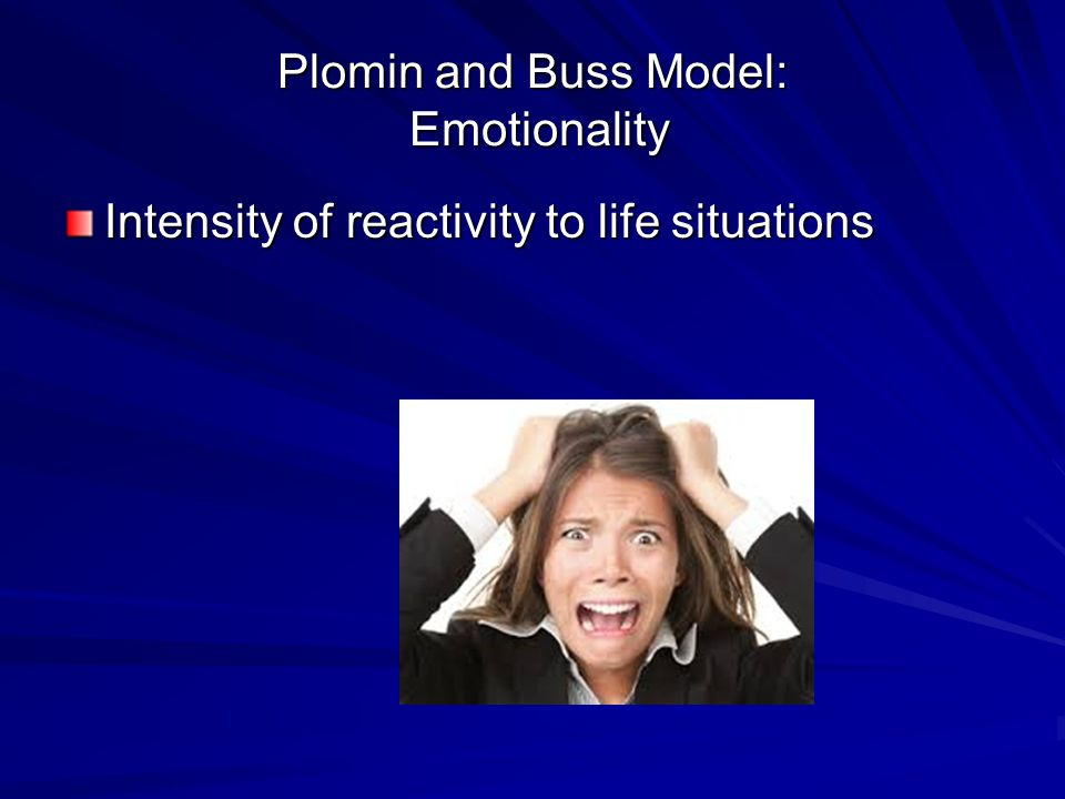 Plomin and Buss Model: Emotionality Intensity of reactivity to life situations