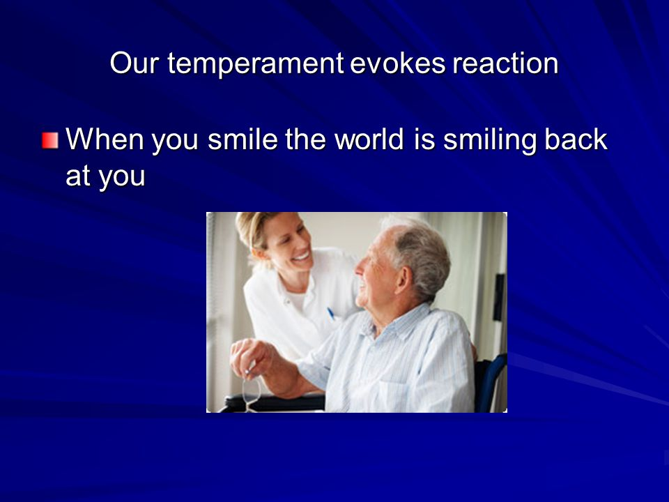 Our temperament evokes reaction When you smile the world is smiling back at you