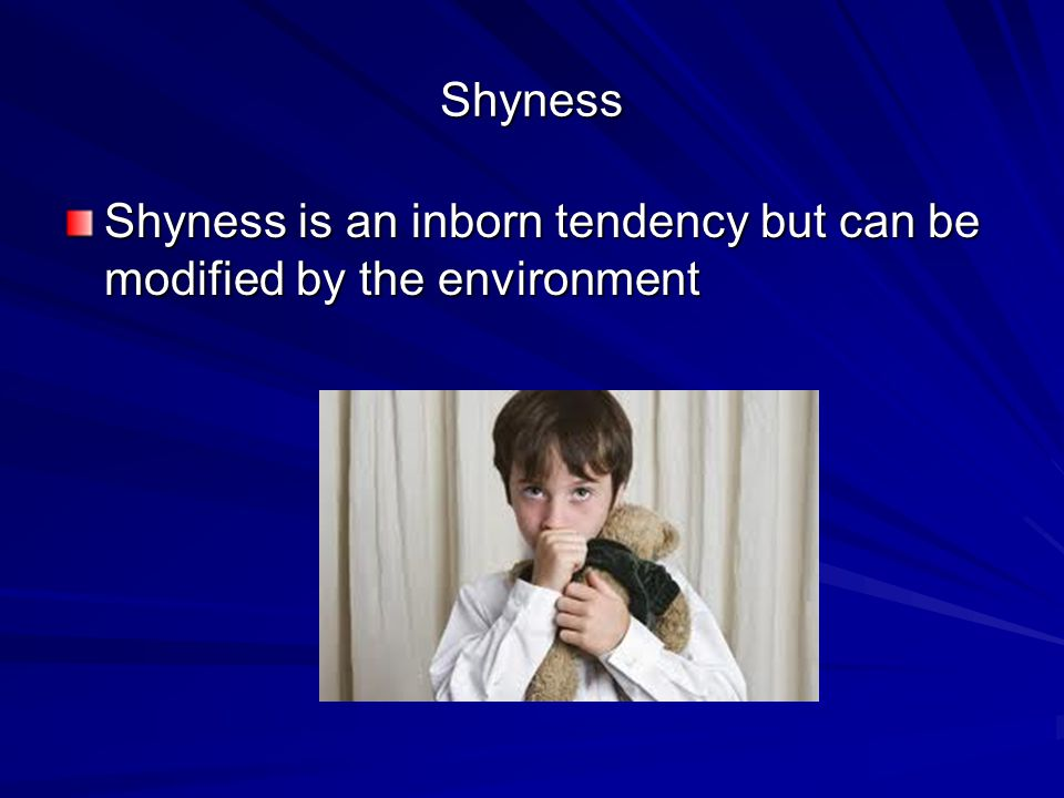 Shyness Shyness is an inborn tendency but can be modified by the environment