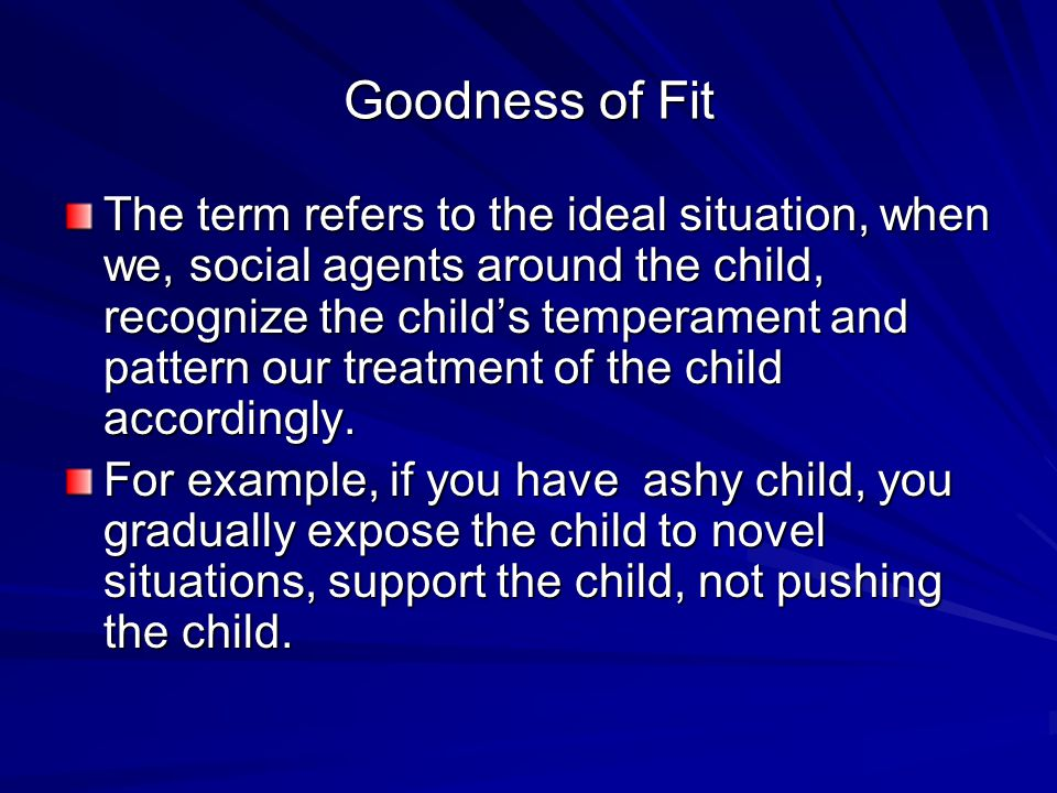 Goodness of Fit The term refers to the ideal situation, when we, social agents around the child, recognize the child's temperament and pattern our treatment of the child accordingly.