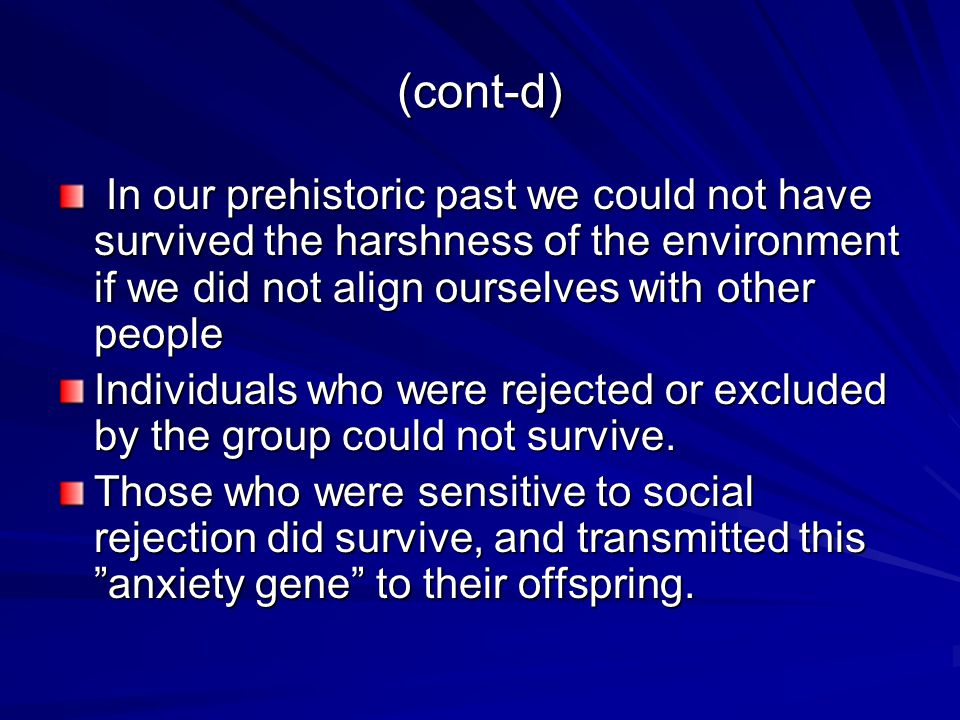 (cont-d) In our prehistoric past we could not have survived the harshness of the environment if we did not align ourselves with other people In our prehistoric past we could not have survived the harshness of the environment if we did not align ourselves with other people Individuals who were rejected or excluded by the group could not survive.