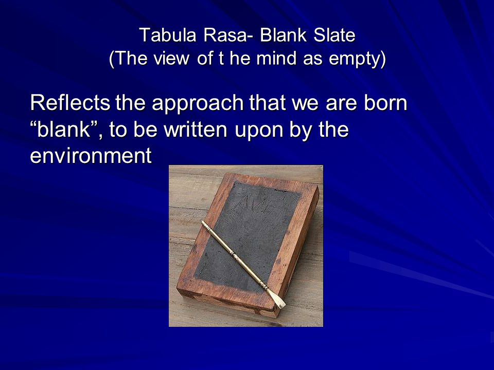 Tabula Rasa- Blank Slate (The view of t he mind as empty) Reflects the approach that we are born blank , to be written upon by the environment
