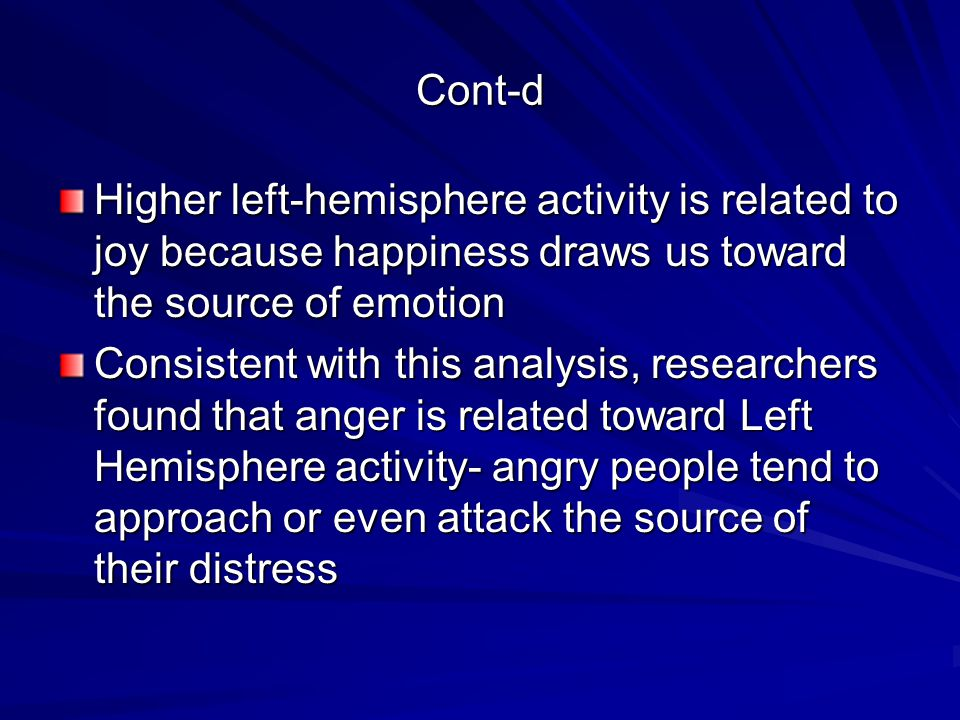 Cont-d Higher left-hemisphere activity is related to joy because happiness draws us toward the source of emotion Consistent with this analysis, researchers found that anger is related toward Left Hemisphere activity- angry people tend to approach or even attack the source of their distress