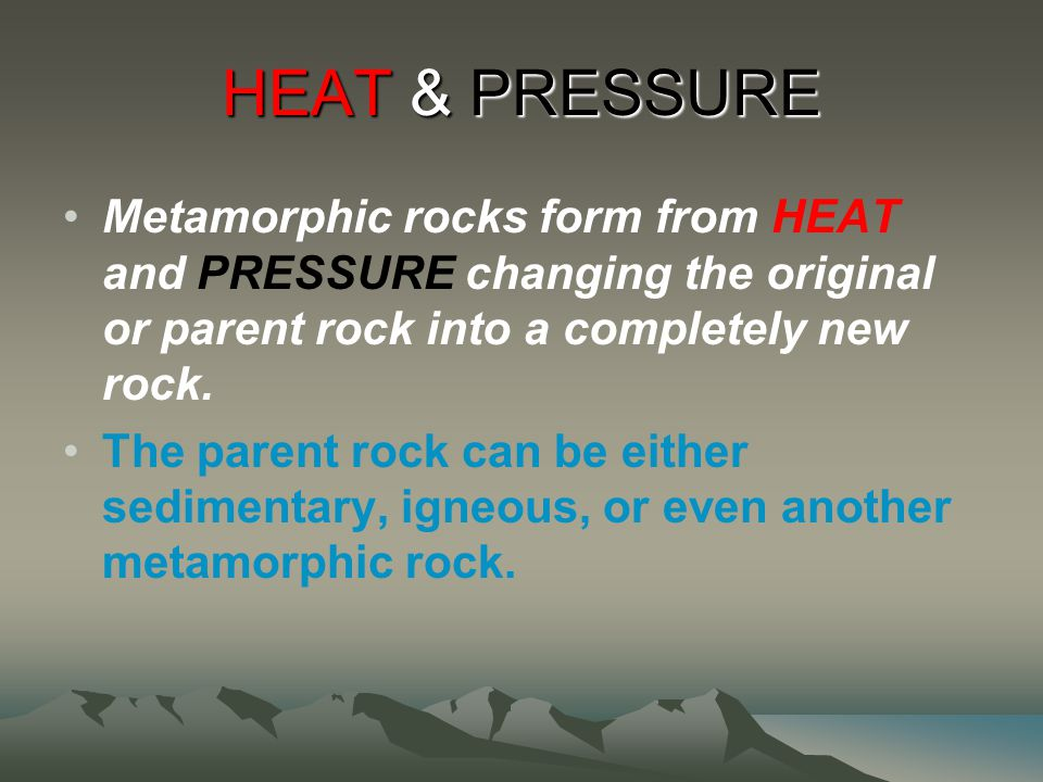 HEAT & PRESSURE Metamorphic rocks form from HEAT and PRESSURE changing the original or parent rock into a completely new rock.