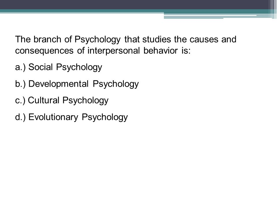 The branch of Psychology that studies the causes and consequences of interpersonal behavior is: a.) Social Psychology b.) Developmental Psychology c.)