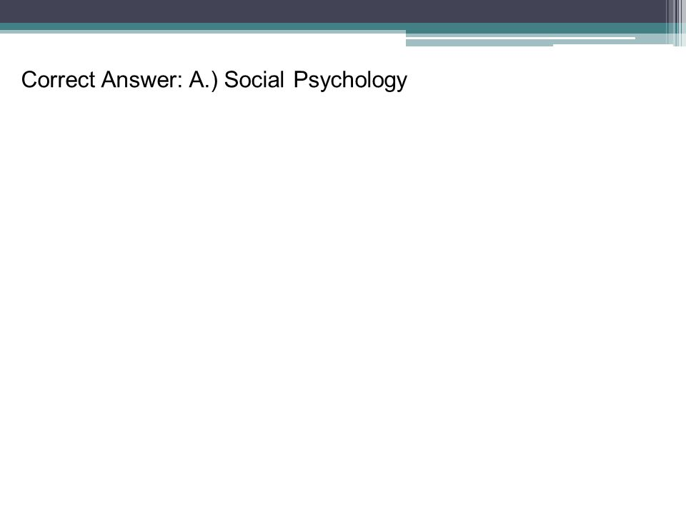 Correct Answer: A.) Social Psychology