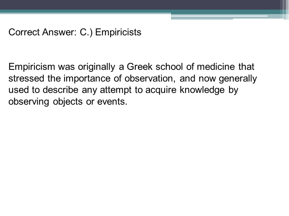 Correct Answer: C.) Empiricists Empiricism was originally a Greek school of medicine that stressed the importance of observation, and now generally us