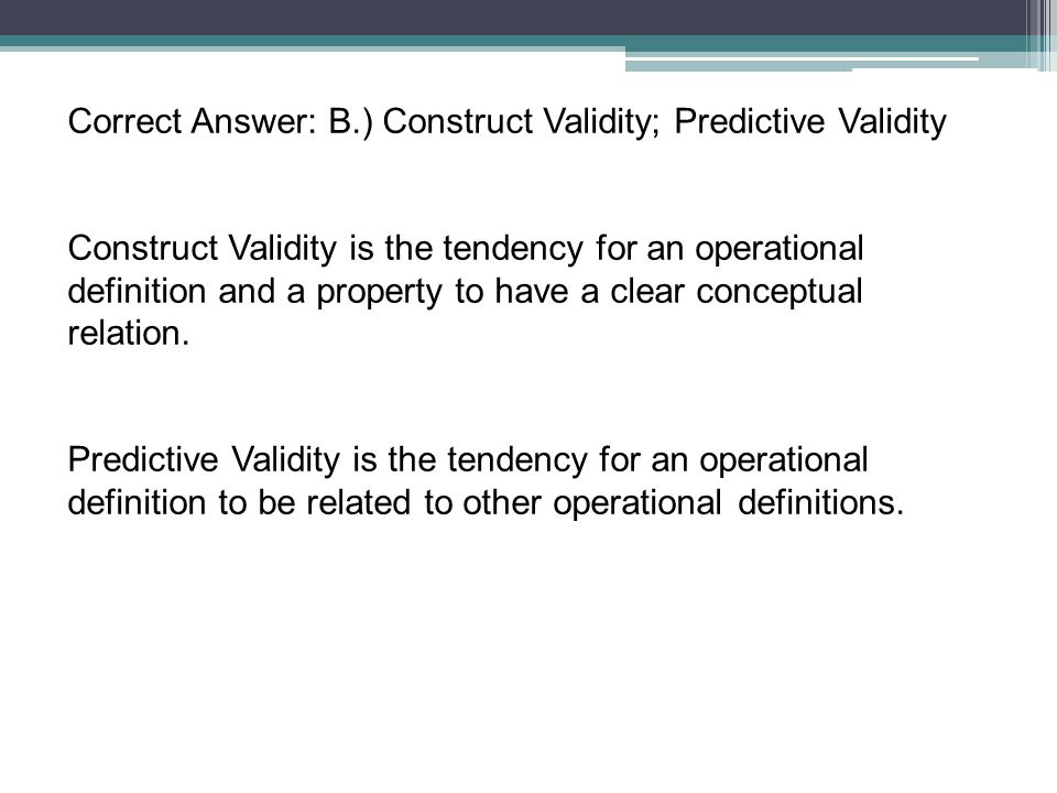 Correct Answer: B.) Construct Validity; Predictive Validity Construct Validity is the tendency for an operational definition and a property to have a