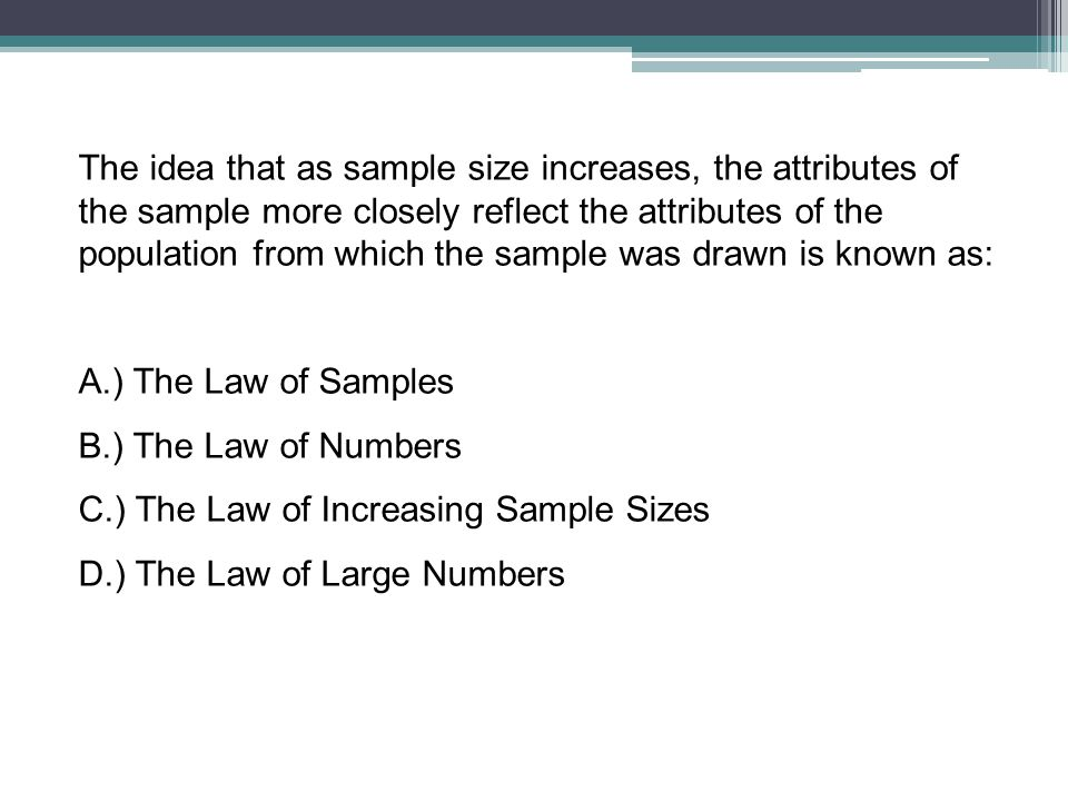 The idea that as sample size increases, the attributes of the sample more closely reflect the attributes of the population from which the sample was d