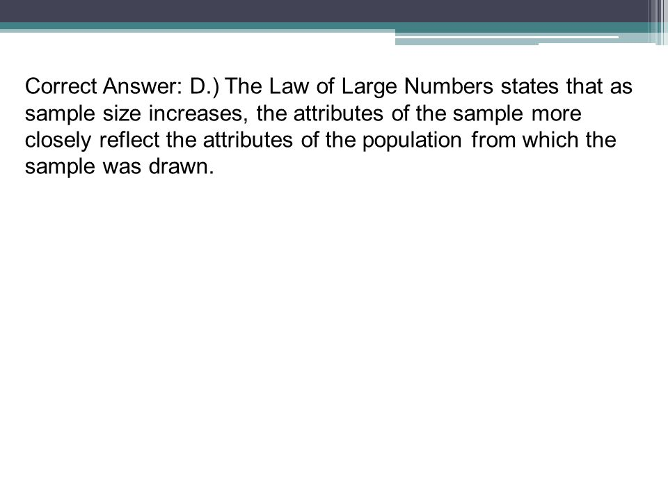 Correct Answer: D.) The Law of Large Numbers states that as sample size increases, the attributes of the sample more closely reflect the attributes of