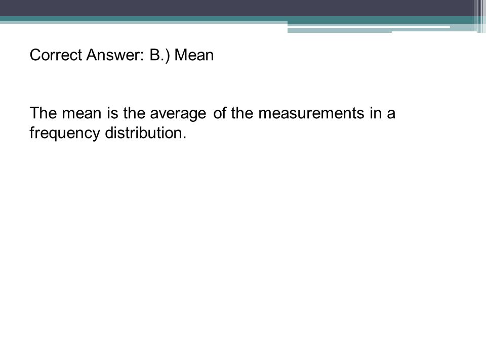 Correct Answer: B.) Mean The mean is the average of the measurements in a frequency distribution.