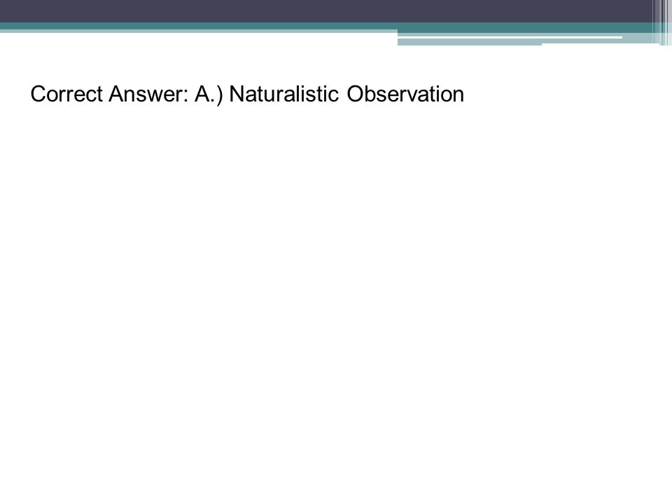 Correct Answer: A.) Naturalistic Observation