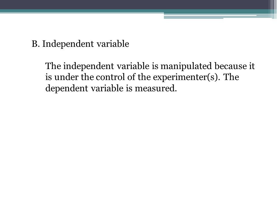 B. Independent variable The independent variable is manipulated because it is under the control of the experimenter(s). The dependent variable is meas