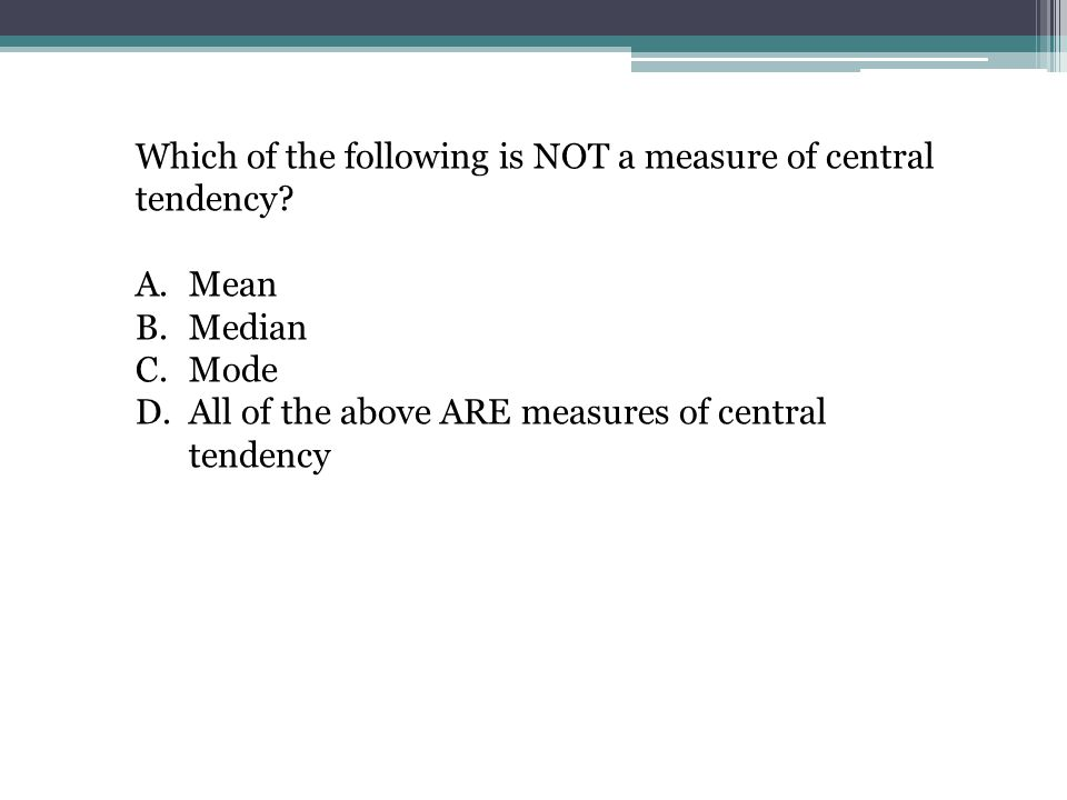 Which of the following is NOT a measure of central tendency? A.Mean B.Median C.Mode D.All of the above ARE measures of central tendency