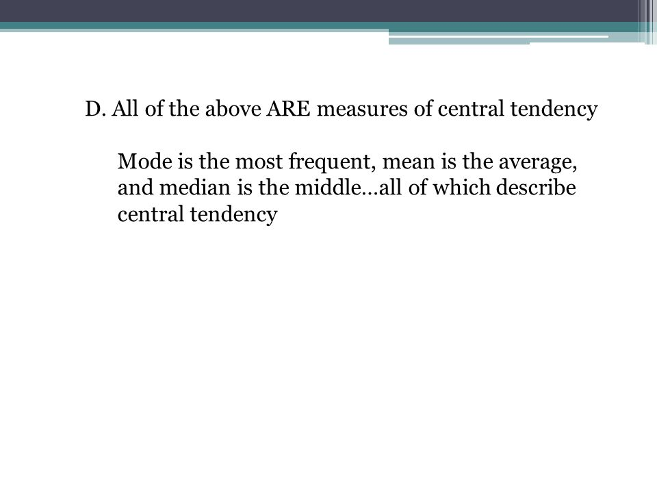 Mode is the most frequent, mean is the average, and median is the middle…all of which describe central tendency
