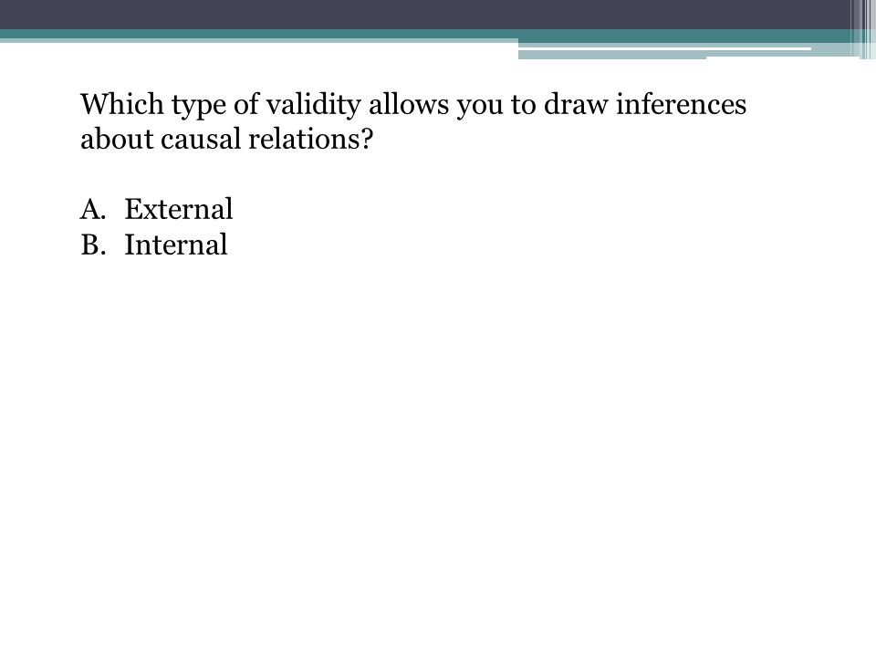 Which type of validity allows you to draw inferences about causal relations? A.External B.Internal