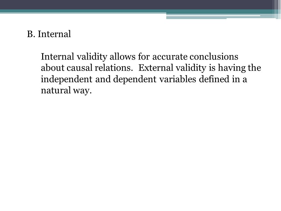 Internal validity allows for accurate conclusions about causal relations. External validity is having the independent and dependent variables defined