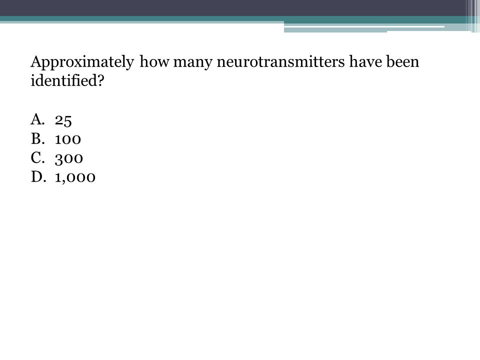 Approximately how many neurotransmitters have been identified? A.25 B.100 C.300 D.1,000