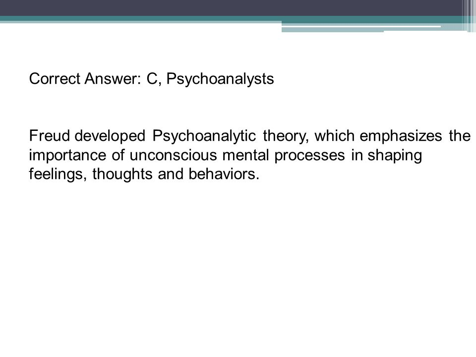 Correct Answer: C, Psychoanalysts Freud developed Psychoanalytic theory, which emphasizes the importance of unconscious mental processes in shaping fe