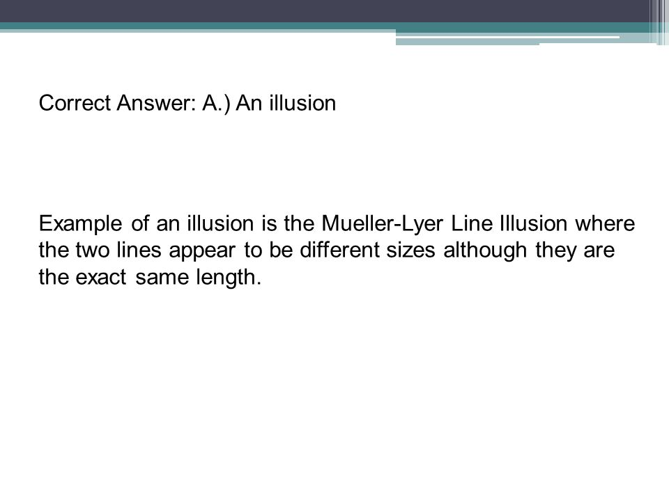 Correct Answer: A.) An illusion Example of an illusion is the Mueller-Lyer Line Illusion where the two lines appear to be different sizes although the