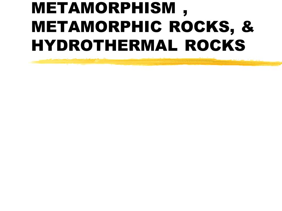 METAMORPHISM, METAMORPHIC ROCKS, & HYDROTHERMAL ROCKS