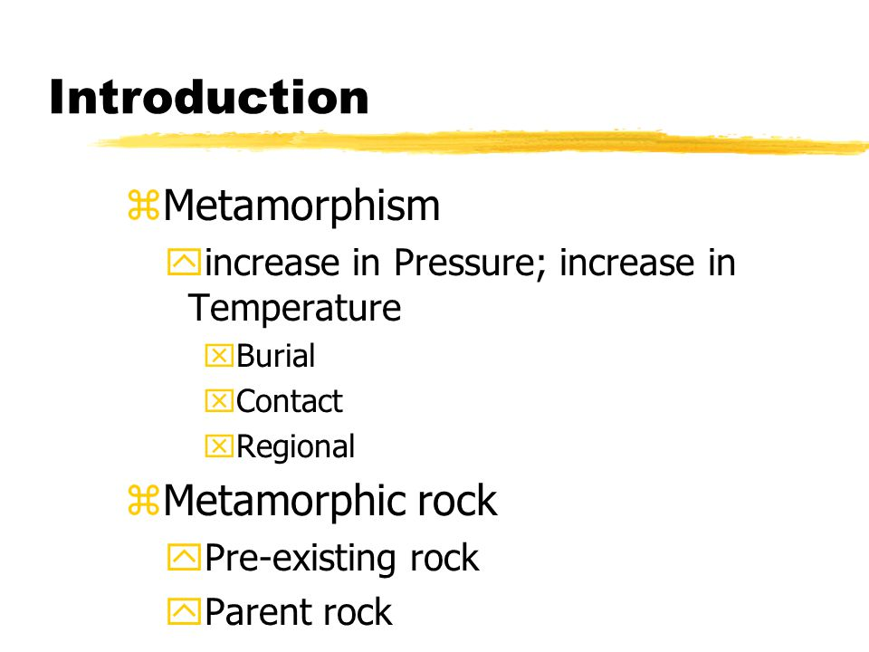 Introduction zMetamorphism yincrease in Pressure; increase in Temperature xBurial xContact xRegional zMetamorphic rock yPre-existing rock yParent rock