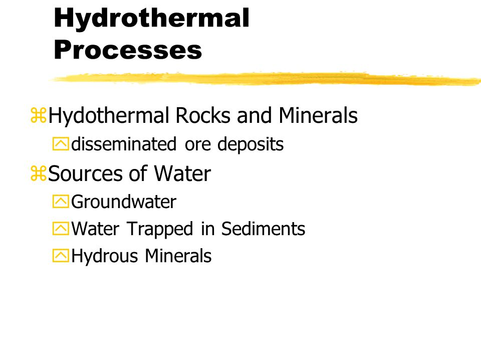Hydrothermal Processes zHydothermal Rocks and Minerals ydisseminated ore deposits zSources of Water yGroundwater yWater Trapped in Sediments yHydrous Minerals