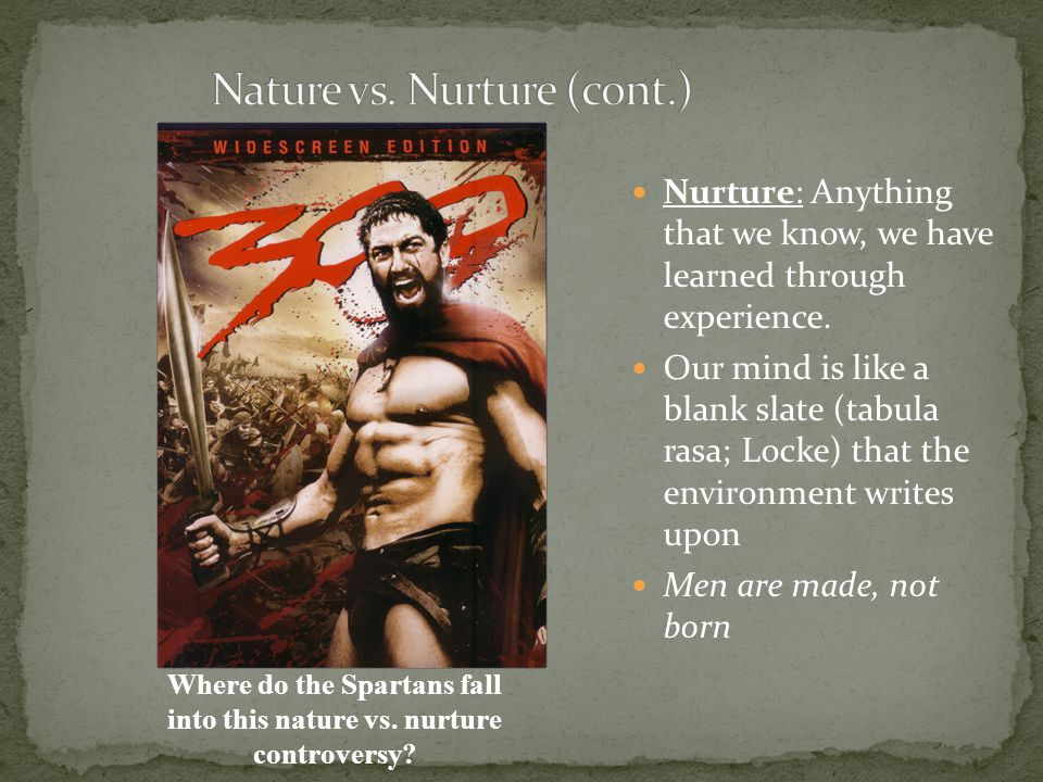 Nurture: Anything that we know, we have learned through experience. Our mind is like a blank slate (tabula rasa; Locke) that the environment writes up
