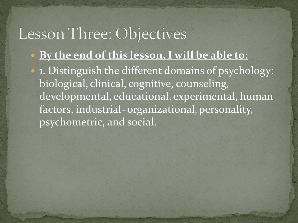 By the end of this lesson, I will be able to: 1. Distinguish the different domains of psychology: biological, clinical, cognitive, counseling, develop