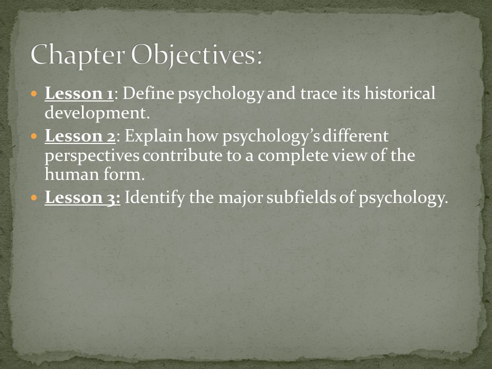 Lesson 1: Define psychology and trace its historical development. Lesson 2: Explain how psychology's different perspectives contribute to a complete v