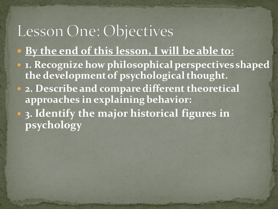 By the end of this lesson, I will be able to: 1. Recognize how philosophical perspectives shaped the development of psychological thought. 2. Describe