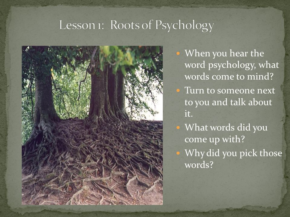When you hear the word psychology, what words come to mind? Turn to someone next to you and talk about it. What words did you come up with? Why did yo