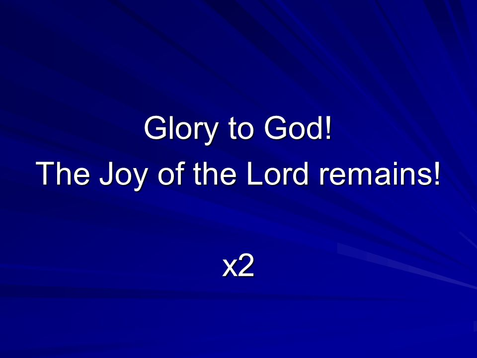 Glory to God! The Joy of the Lord remains! x2