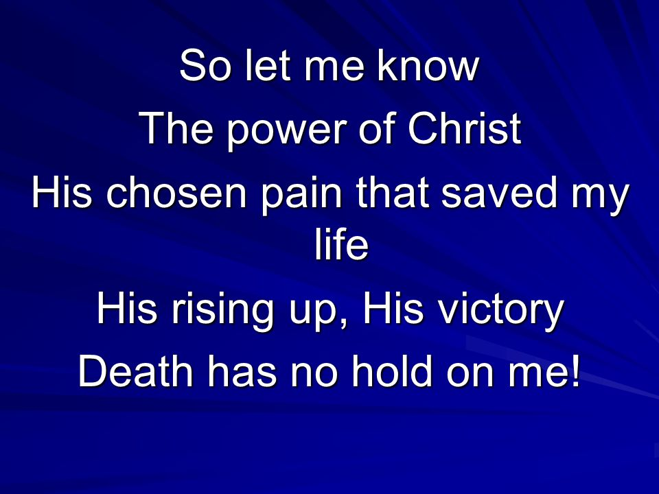 So let me know The power of Christ His chosen pain that saved my life His rising up, His victory Death has no hold on me!