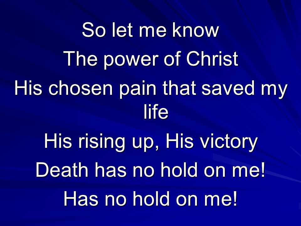 So let me know The power of Christ His chosen pain that saved my life His rising up, His victory Death has no hold on me.