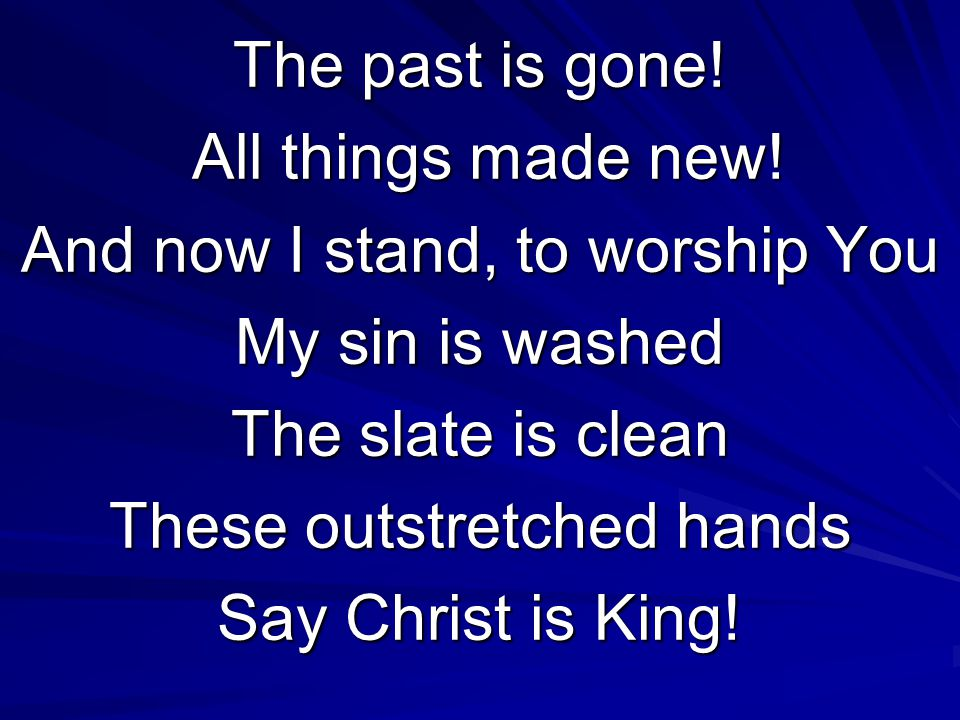 The past is gone! All things made new! All things made new! And now I stand, to worship You My sin is washed The slate is clean These outstretched han